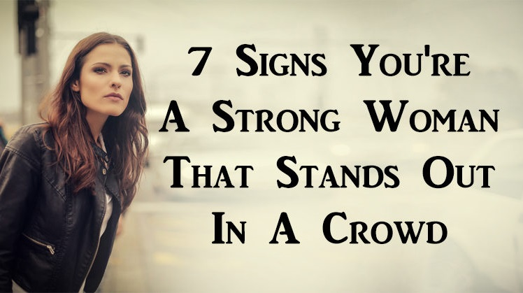 7 Signs You're A Strong Woman That Stands Out In A Crowd